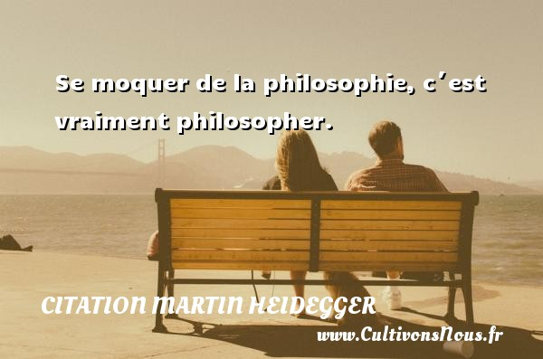 Citation Martin Heidegger - Se moquer de la philosophie, c´est vraiment philosopher. Une citation de Martin Heidegger CITATION MARTIN HEIDEGGER