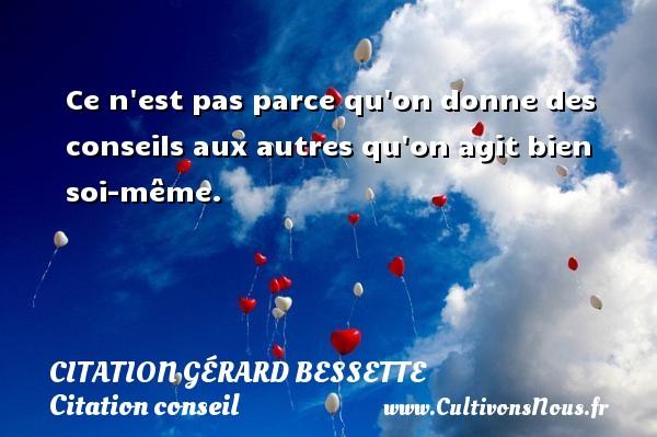 Citation Gérard Bessette - Citation conseil - Ce n est pas parce qu on donne des conseils aux autres qu on agit bien soi-même. Une citation de Gérard Bessette CITATION GÉRARD BESSETTE
