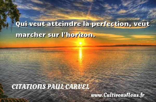 Qui veut atteindre la perfection, veut marcher sur l horizon. Une citation de Paul Carvel CITATIONS PAUL CARVEL