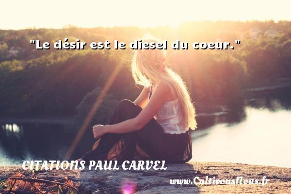 Le désir est le diesel du coeur. Une citation de Paul Carvel CITATIONS PAUL CARVEL