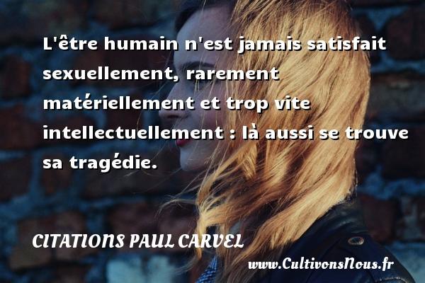 L être humain n est jamais satisfait sexuellement, rarement matériellement et trop vite intellectuellement : là aussi se trouve sa tragédie. Une citation de Paul Carvel CITATIONS PAUL CARVEL