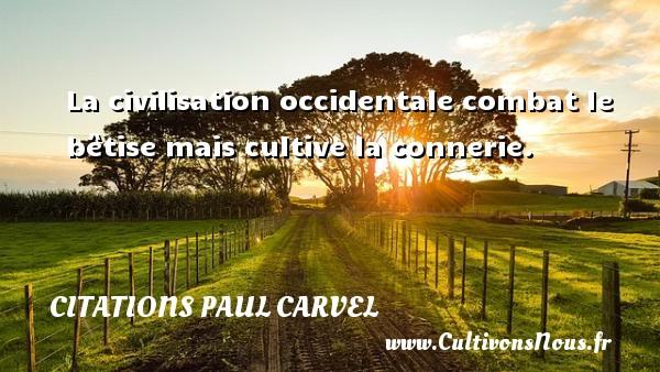 La civilisation occidentale combat le bêtise mais cultive la connerie. Une citation de Paul Carvel CITATIONS PAUL CARVEL