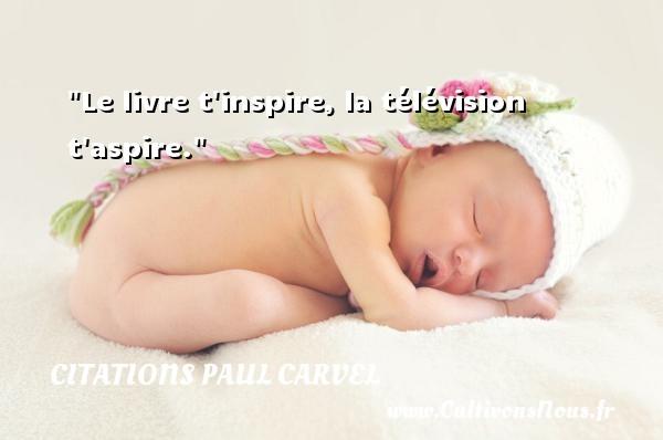 Le livre t inspire, la télévision t aspire. Une citation de Paul Carvel CITATIONS PAUL CARVEL