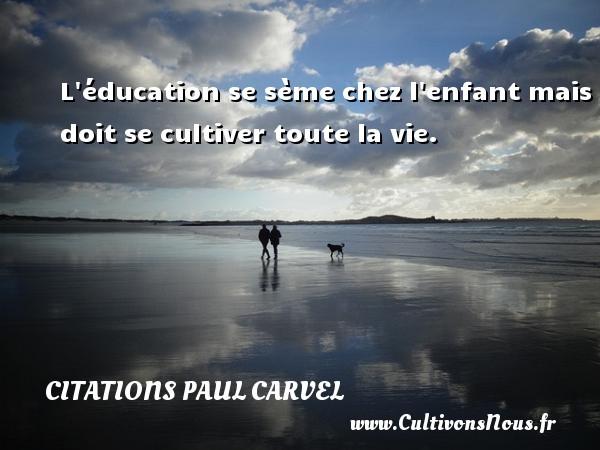 L éducation se sème chez l enfant mais doit se cultiver toute la vie. Une citation de Paul Carvel CITATIONS PAUL CARVEL