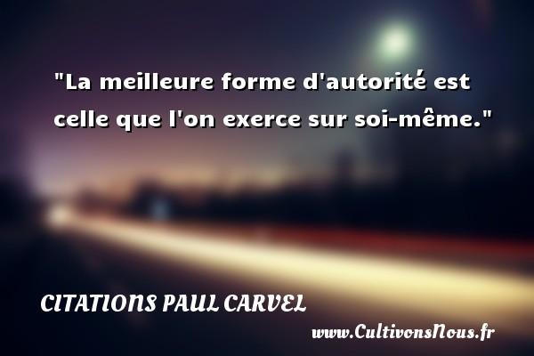 La meilleure forme d autorité est celle que l on exerce sur soi-même. Une citation de Paul Carvel CITATIONS PAUL CARVEL