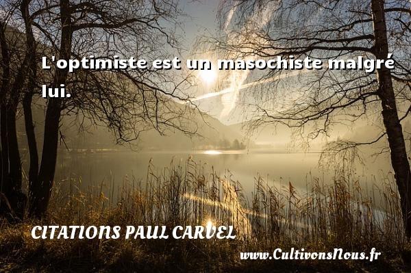 L optimiste est un masochiste malgré lui. Une citation de Paul Carvel CITATIONS PAUL CARVEL