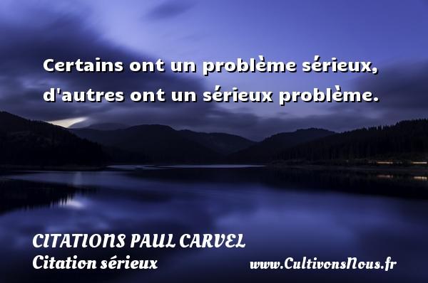 Certains ont un problème sérieux, d autres ont un sérieux problème. Une citation de Paul Carvel CITATIONS PAUL CARVEL - Citation sérieux