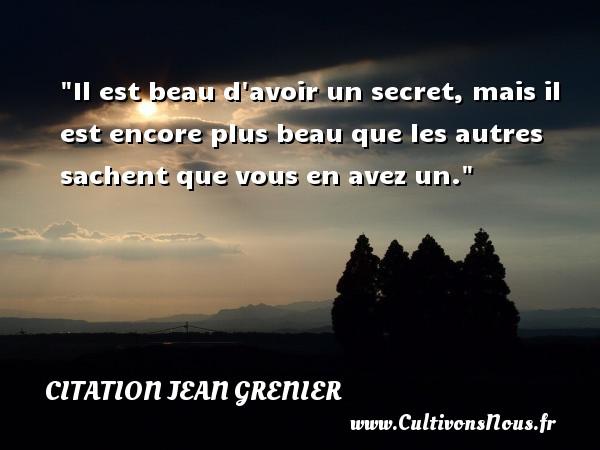 Il est beau d avoir un secret, mais il est encore plus beau que les autres sachent que vous en avez un. Une citation de Jean Grenier CITATION JEAN GRENIER