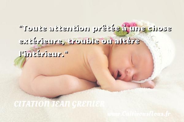 Toute attention prêtée à une chose extérieure, trouble ou altère l intérieur. Une citation de Jean Grenier CITATION JEAN GRENIER