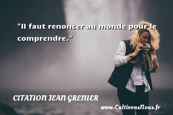Citation Jean Grenier - Citation comprendre - II faut renoncer au monde pour le comprendre. Une citation de Jean Grenier CITATION JEAN GRENIER