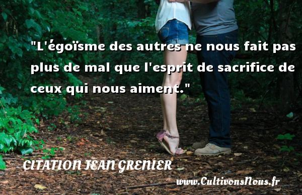 Citation Jean Grenier - Citation sacrifice - L égoïsme des autres ne nous fait pas plus de mal que l esprit de sacrifice de ceux qui nous aiment. Une citation de Jean Grenier CITATION JEAN GRENIER