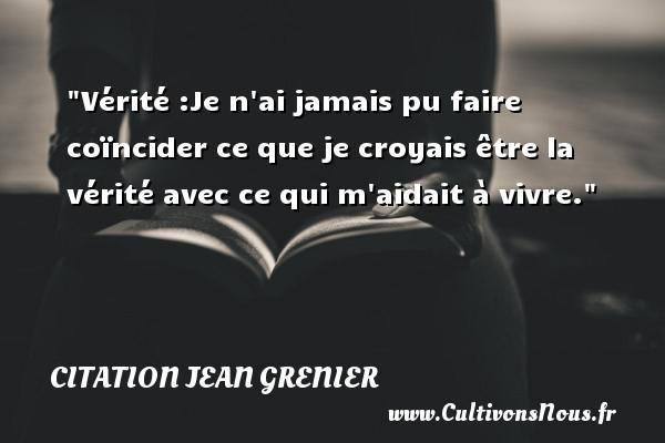 Citation Jean Grenier - Vérité :Je n ai jamais pu faire coïncider ce que je croyais être la vérité avec ce qui m aidait à vivre. Une citation de Jean Grenier CITATION JEAN GRENIER
