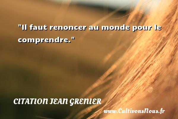 Citation Jean Grenier - Citation comprendre - Il faut renoncer au monde pour le comprendre. Une citation de Jean Grenier CITATION JEAN GRENIER