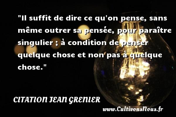 Citation Jean Grenier - Il suffit de dire ce qu on pense, sans même outrer sa pensée, pour paraître singulier ; à condition de penser quelque chose et non pas à quelque chose. Une citation de Jean Grenier CITATION JEAN GRENIER