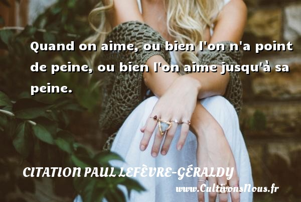 Quand on aime, ou bien l on n a point de peine, ou bien l on aime jusqu à sa peine. Une citation de Paul Géraldy CITATION PAUL LEFÈVRE-GÉRALDY - Citation Paul Lefèvre-Géraldy