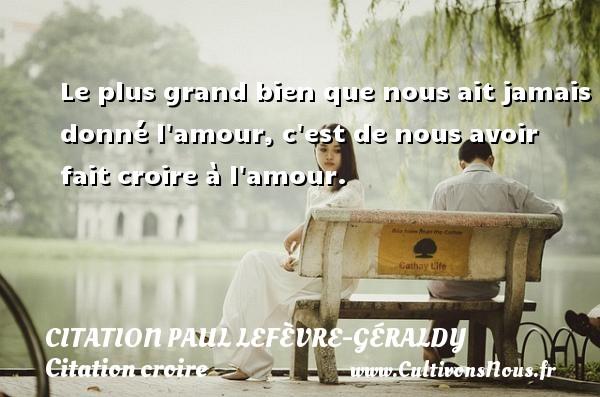 Le plus grand bien que nous ait jamais donné l amour, c est de nous avoir fait croire à l amour. Une citation de Paul Géraldy CITATION PAUL LEFÈVRE-GÉRALDY - Citation Paul Lefèvre-Géraldy - Citation croire
