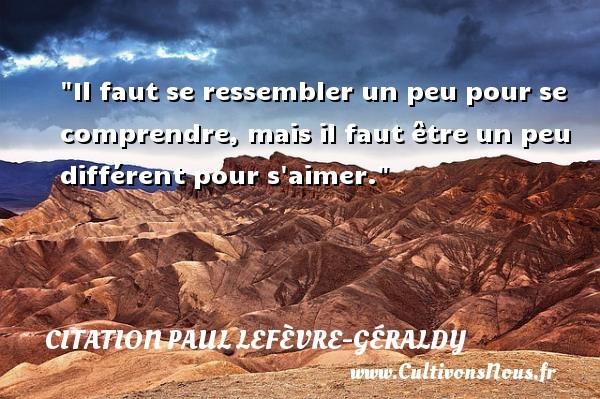 Citation Paul Lefèvre-Géraldy - Citation comprendre - Il faut se ressembler un peu pour se comprendre, mais il faut être un peu différent pour s aimer. Une citation de Paul Géraldy CITATION PAUL LEFÈVRE-GÉRALDY