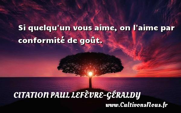 Si quelqu un vous aime, on l aime par conformité de goût. Une citation de Paul Géraldy CITATION PAUL LEFÈVRE-GÉRALDY - Citation Paul Lefèvre-Géraldy
