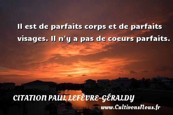 Citation Paul Lefèvre-Géraldy - Il est de parfaits corps et de parfaits visages. Il n y a pas de coeurs parfaits. Une citation de Paul Géraldy CITATION PAUL LEFÈVRE-GÉRALDY