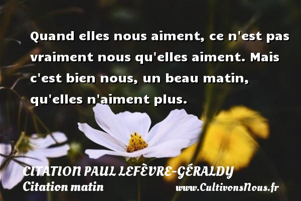 Quand elles nous aiment, ce n est pas vraiment nous qu elles aiment. Mais c est bien nous, un beau matin, qu elles n aiment plus. Une citation de Paul Géraldy CITATION PAUL LEFÈVRE-GÉRALDY - Citation Paul Lefèvre-Géraldy - Citation matin