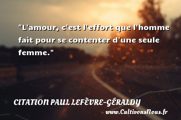 L amour, c est l effort que l homme fait pour se contenter d une seule femme. Une citation de Paul Géraldy CITATION PAUL LEFÈVRE-GÉRALDY - Citation Paul Lefèvre-Géraldy