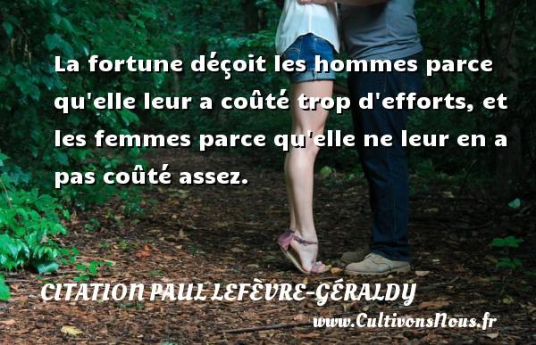 Citation Paul Lefèvre-Géraldy - La fortune déçoit les hommes parce qu elle leur a coûté trop d efforts, et les femmes parce qu elle ne leur en a pas coûté assez. Une citation de Paul Géraldy CITATION PAUL LEFÈVRE-GÉRALDY