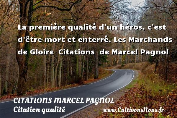 Citations Marcel Pagnol - Citation qualité - La première qualité d un héros, c est d être mort et enterré.  Les Marchands de Gloire    Citations   de Marcel Pagnol CITATIONS MARCEL PAGNOL