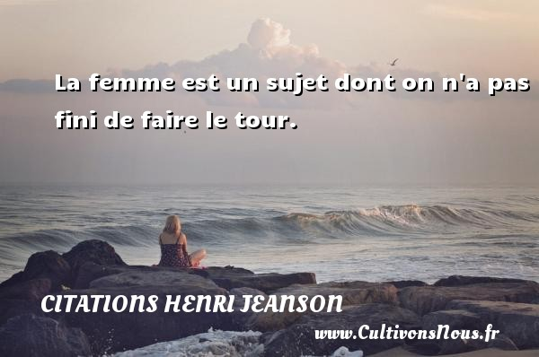 Citations Henri Jeanson - La femme est un sujet dont on n a pas fini de faire le tour. Une citation de Henri Jeanson CITATIONS HENRI JEANSON