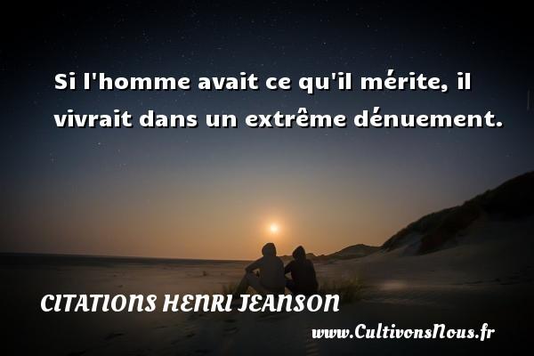 Citations Henri Jeanson - Si l homme avait ce qu il mérite, il vivrait dans un extrême dénuement. Une citation de Henri Jeanson CITATIONS HENRI JEANSON