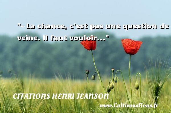 - La chance, c est pas une question de veine. Il faut vouloir... Une citation de Henri Jeanson CITATIONS HENRI JEANSON