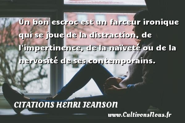 Citations Henri Jeanson - Un bon escroc est un farceur ironique qui se joue de la distraction, de l impertinence, de la naïveté ou de la nervosité de ses contemporains. Une citation de Henri Jeanson CITATIONS HENRI JEANSON