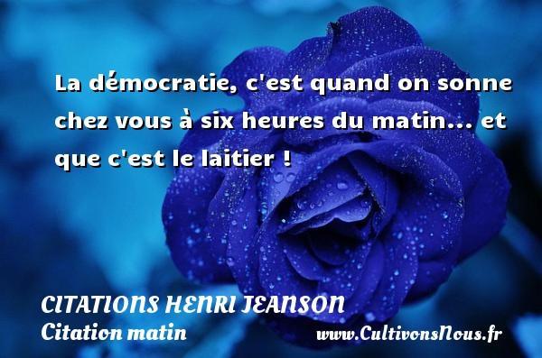 Citations Henri Jeanson - Citation matin - La démocratie, c est quand on sonne chez vous à six heures du matin... et que c est le laitier ! Une citation de Henri Jeanson CITATIONS HENRI JEANSON