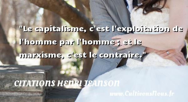 Le capitalisme, c est l exploitation de l homme par l homme ; et le marxisme, c est le contraire. Une citation de Henri Jeanson CITATIONS HENRI JEANSON