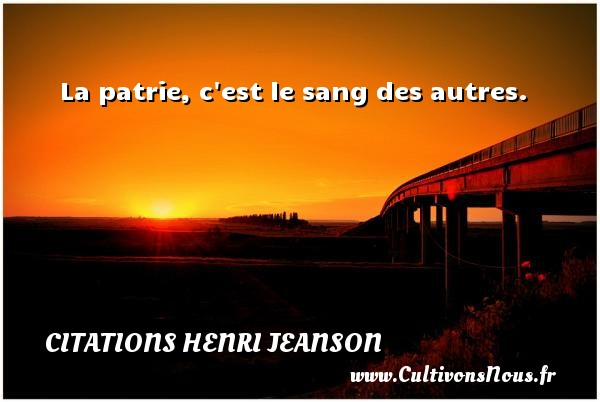 Citations Henri Jeanson - La patrie, c est le sang des autres. Une citation de Henri Jeanson CITATIONS HENRI JEANSON