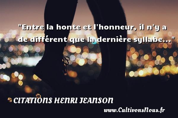 Entre la honte et l honneur, il n y a de différent que la dernière syllabe... Une citation de Henri Jeanson CITATIONS HENRI JEANSON