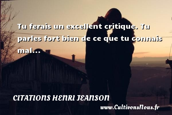 Citations Henri Jeanson - Tu ferais un excellent critique. Tu parles fort bien de ce que tu connais mal... Une citation de Henri Jeanson CITATIONS HENRI JEANSON