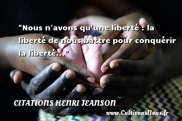 Nous n avons qu une liberté : la liberté de nous battre pour conquérir la liberté... Une citation de Henri Jeanson CITATIONS HENRI JEANSON