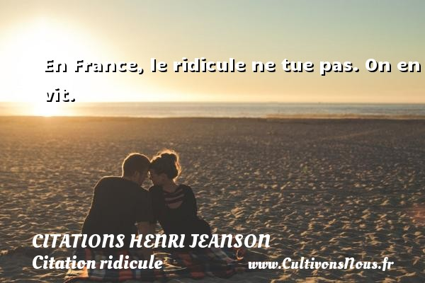Citations Henri Jeanson - Citation ridicule - En France, le ridicule ne tue pas. On en vit. Une citation de Henri Jeanson CITATIONS HENRI JEANSON