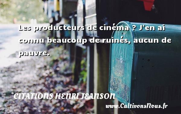 Citations Henri Jeanson - Les producteurs de cinéma ? J en ai connu beaucoup de ruinés, aucun de pauvre. Une citation de Henri Jeanson CITATIONS HENRI JEANSON