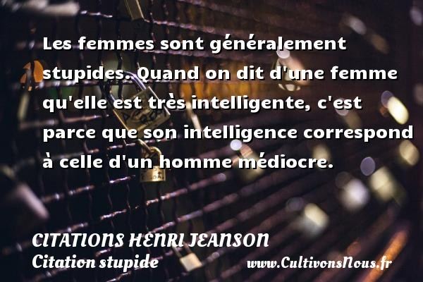 Les femmes sont généralement stupides. Quand on dit d une femme qu elle est très intelligente, c est parce que son intelligence correspond à celle d un homme médiocre. Une citation de Henri Jeanson CITATIONS HENRI JEANSON - Citation stupide