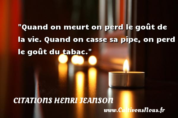 Quand on meurt on perd le goût de la vie. Quand on casse sa pipe, on perd le goût du tabac. Une citation de Henri Jeanson CITATIONS HENRI JEANSON - Citation tabac