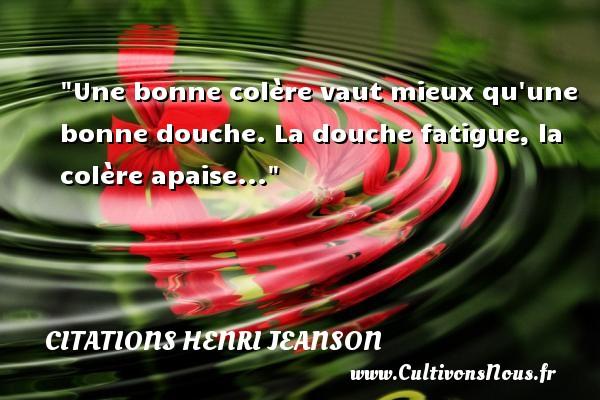 Une bonne colère vaut mieux qu une bonne douche. La douche fatigue, la colère apaise... Une citation de Henri Jeanson CITATIONS HENRI JEANSON