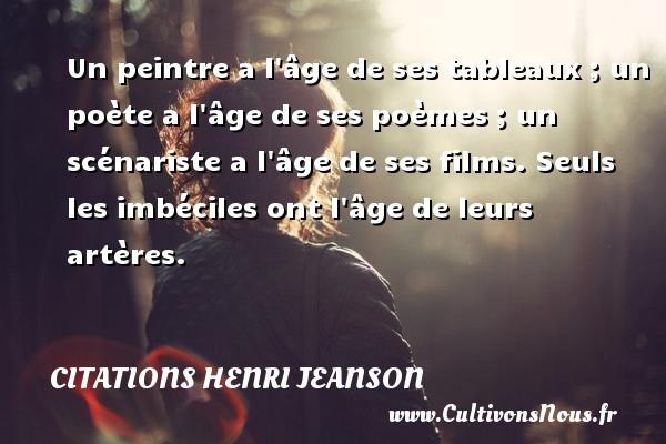 Citations Henri Jeanson - Un peintre a l âge de ses tableaux ; un poète a l âge de ses poèmes ; un scénariste a l âge de ses films. Seuls les imbéciles ont l âge de leurs artères. Une citation de Henri Jeanson CITATIONS HENRI JEANSON