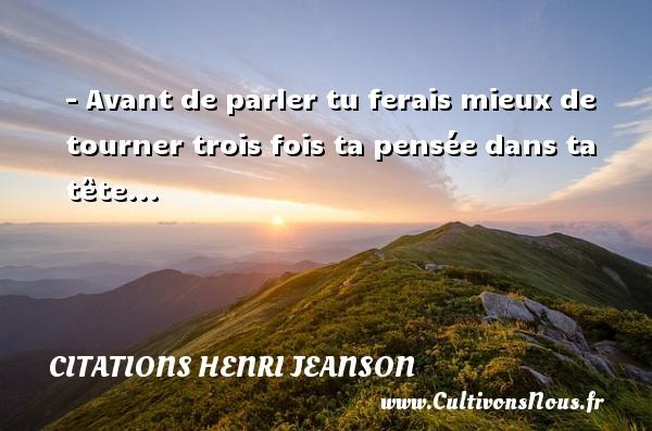 - Avant de parler tu ferais mieux de tourner trois fois ta pensée dans ta tête... Une citation de Henri Jeanson CITATIONS HENRI JEANSON