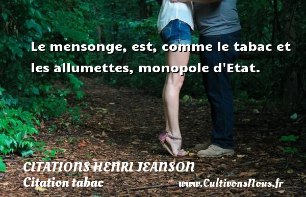 Citations Henri Jeanson - Citation tabac - Le mensonge, est, comme le tabac et les allumettes, monopole d Etat. Une citation de Henri Jeanson CITATIONS HENRI JEANSON
