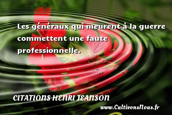 Citations Henri Jeanson - Les généraux qui meurent à la guerre commettent une faute professionnelle. Une citation de Henri Jeanson CITATIONS HENRI JEANSON