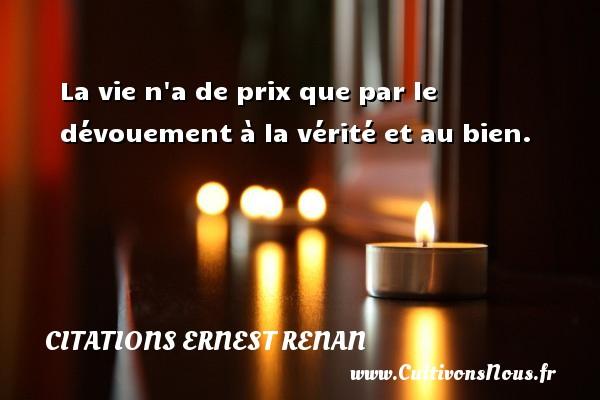 Citations Ernest Renan - La vie n a de prix que par le dévouement à la vérité et au bien. Une citation de Joseph Ernest Renan CITATIONS ERNEST RENAN