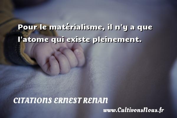 Pour le matérialisme, il n y a que l atome qui existe pleinement. Une citation de Joseph Ernest Renan CITATIONS ERNEST RENAN
