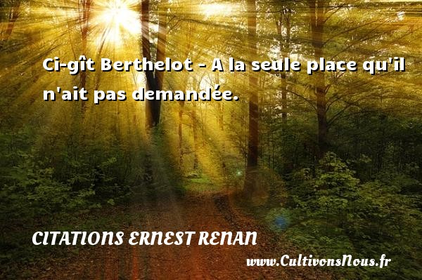 Citations Ernest Renan - Ci-gît Berthelot - A la seule place qu il n ait pas demandée. Une citation de Joseph Ernest Renan CITATIONS ERNEST RENAN