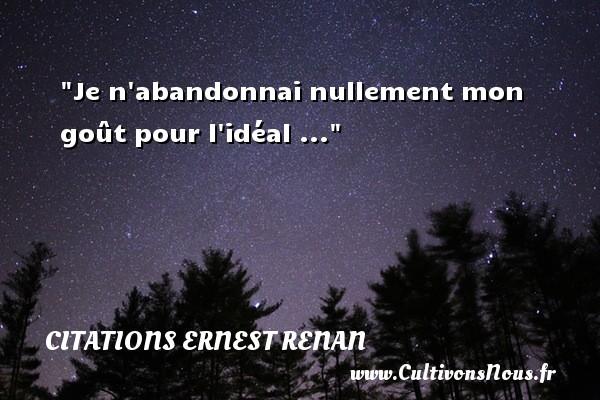 Je n abandonnai nullement mon goût pour l idéal ... Une citation de Joseph Ernest Renan CITATIONS ERNEST RENAN